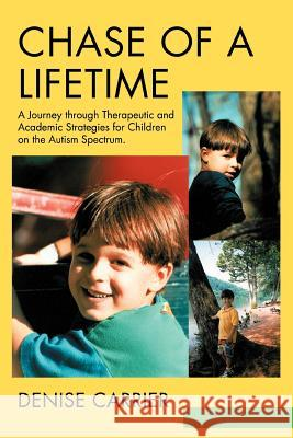 Chase of a Lifetime: A Journey Through Therapeutic and Academic Strategies for Children on the Autism Spectrum Denise M. Carrier 9780595290338
