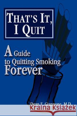 That's It, I Quit: A Guide to Quitting Smoking Forever Dean F. Giannone 9780595290468