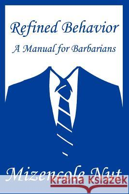 Refined Behavior: A Manual for Barbarians Mizencole Nut 9780595292585