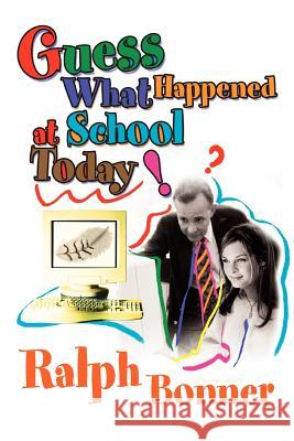 Guess What Happened at School Today! Ralph Bonner 9780595293568