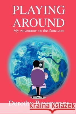 Playing Around : My Adventures on the Zone.com Dorothy Rosencrans 9780595294817