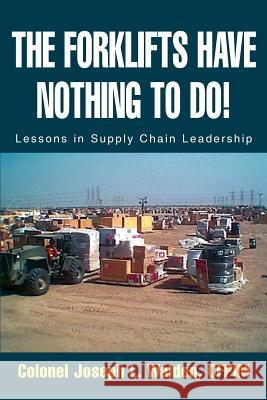 The Forklifts Have Nothing to Do! : Lessons in Supply Chain Leadership Joseph L. Walden 9780595294961