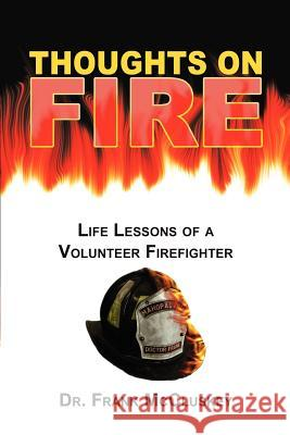 Thoughts on Fire: Life Lessons of a Volunteer Firefighter Dr Frank McCluskey 9780595297238