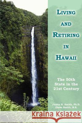 Living and Retiring in Hawaii : The 50th State in the 21st Century James R. Smith James R. Smit Diane Smit 9780595297351
