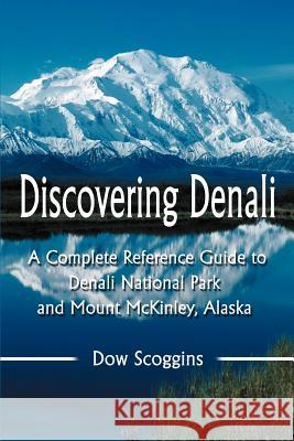 Discovering Denali : A Complete Reference Guide to Denali National Park and Mount McKinley, Alaska Dow Scoggins 9780595297375
