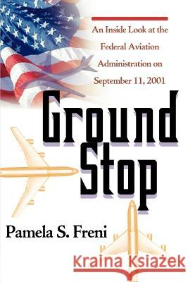 Ground Stop : An Inside Look at the Federal Aviation Administration on September 11, 2001 Pamela S. Freni 9780595297382