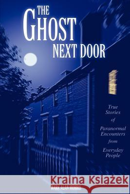 The Ghost Next Door: True Stories of Paranormal Encounters from Everyday People Mark Alan Morris 9780595297863