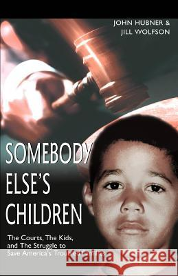 Somebody Else's Children: The Courts, the Kids, and the Struggle to Save America's Troubled Families John Hubner Jill Wolfson 9780595300785