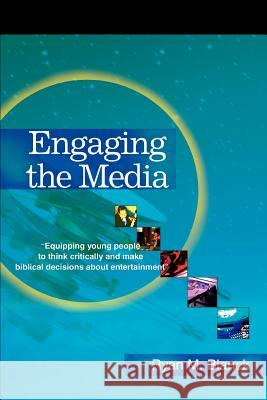 Engaging the Media: Equipping Young People to Think Critically and Make Biblical Decisions about Entertainment Ryan M. Blanck 9780595301430