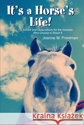 It's a Horse's Life!: Advice and Observations for the Humans Who Choose to Share It Joanne M. Friedman 9780595302659