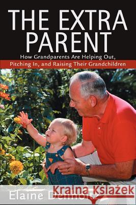 The Extra Parent: How Grandparents Are Helping Out, Pitching In, and Raising Their Grandchildren Elaine Denholtz 9780595304004