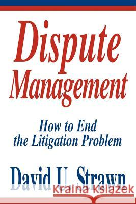Dispute Management: How to End the Litigation Problem David U. Straw 9780595304936