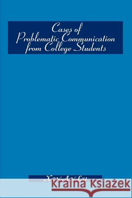 Cases of Problematic Communication from College Students Xin-An Lu 9780595305681