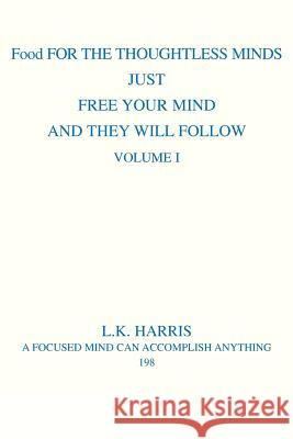 Food for the Thoughtless Minds: Just Free Your Mind and They Will Follow L. K. Harris 9780595306268
