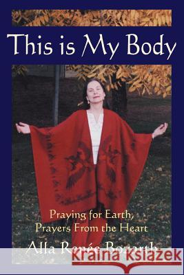 This Is My Body: Praying for Earth, Prayers from the Heart Alla Renee Bozarth 9780595306350