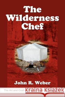 The Wilderness Chef: The Art and Craft of Baking in the Outback Oven John R. Weber 9780595306459