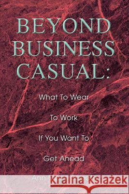 Beyond Business Casual : What To Wear To Work If You Want To Get Ahead Ann Marie Sabath 9780595306534