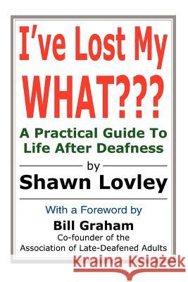 I've Lost My What: A Practical Guide to Life After Deafness Shawn Lovley 9780595306619