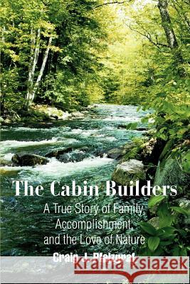 The Cabin Builders: A True Story of Family, Accomplishment, and the Love of Nature Craig J. Pfalzgraf 9780595306664