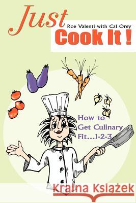 Just Cook It!: How to Get Culinary Fit...1-2-3 Roe Valenti Cal Orey 9780595307098