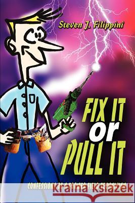 Fix It or Pull It: Confessions of a Former Field Technician Steven J. Filippini 9780595308002