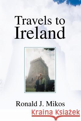 Travels to Ireland Ronald J. Mikos 9780595309054