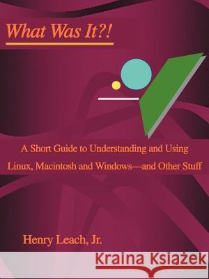 What Was It?!: A Short Guide to Understanding and Using Linux, Macintosh and Windows--And Other Stuff Henry, Jr. Leach 9780595309153