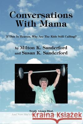 Conversations with Mama: If This Is Heaven, Why Are the Kids Still Calling? Milton K. Sanderford Susan K. Sanderford 9780595309443