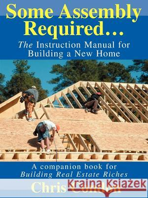 Some Assembly Required... : The Instruction Manual for Building a New Home Chris Condon 9780595310494