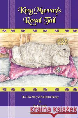 King Murray's Royal Tail: The True Story of an Easter Bunny Kathryn R. Smith Karen Scott 9780595310906