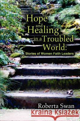 Hope and Healing in a Troubled World : Stories of Women Faith Leaders Roberta Swan 9780595311095