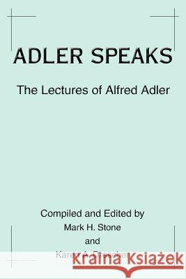 Adler Speaks: The Lectures of Alfred Adler Karen A. Drescher Mark H. Stone 9780595311446 iUniverse