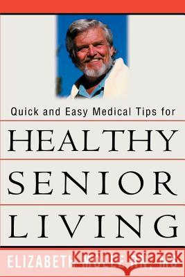 Quick and Easy Medical Tips for Healthy Senior Living Elizabeth A. Molle 9780595311682
