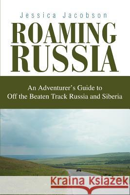 Roaming Russia: An Adventurer's Guide to Off the Beaten Track Russia and Siberia Jessica Jacobson 9780595311781