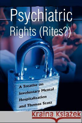 Psychiatric Rights (Rites?): A Treatise on Involuntary Mental Hospitalization and Thomas Szasz Mark Vellucci 9780595312726