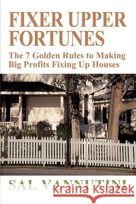 Fixer Upper Fortunes: The 7 Golden Rules to Making Big Profits Fixing Up Houses Sal Vannutini 9780595313068