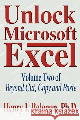 Unlock Microsoft Excel : Volume Two of Beyond Cut, Copy and Paste Henry I. Balogun 9780595316694
