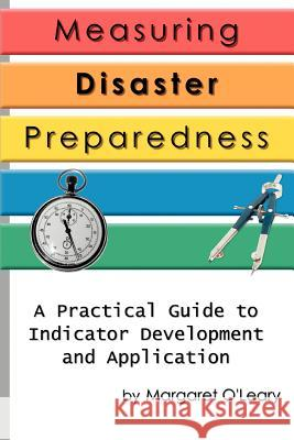 Measuring Disaster Preparedness: A Practical Guide to Indicator Development and Application Margaret R. O'Leary 9780595317080