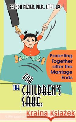 For the Children's Sake : Parenting Together After the Marriage Ends Brenda Dozier 9780595317264