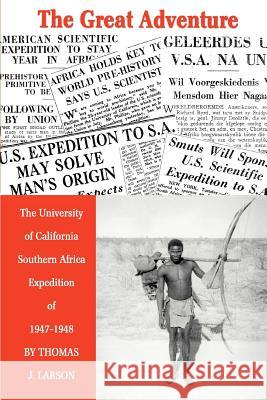 The Great Adventure : The University of California Southern Africa Expedition of 1947-1948 Thomas J. Larson 9780595319787