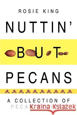 Nuttin' But Pecans: A Collection of Pecan Recipes Rosie King 9780595319817