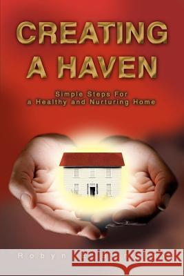 Creating a Haven: Simple Steps for a Healthy and Nurturing Home Robyn E. Bentley 9780595320318
