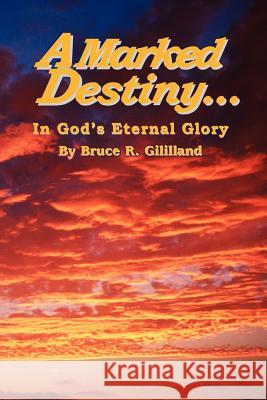 A Marked Destiny : In God's Eternal Glory Bruce R. Gililland 9780595320332