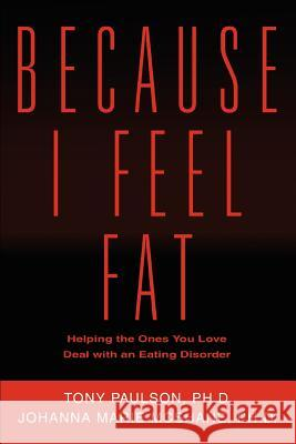 Because I Feel Fat: Helping the Ones You Love Deal with an Eating Disorder Johanna Marie McShane Tony Paulson 9780595320615