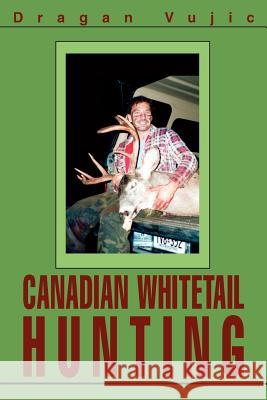 Canadian Whitetail Hunting Dragan Vujic 9780595321599
