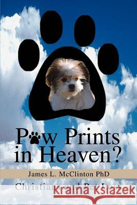 Paw Prints in Heaven?: Christians and Pet Loss James L. McClinton 9780595322282