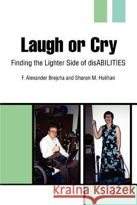 Laugh or Cry : Finding the Lighter Side of disABILITIES F. Alexander Brejcha Sharon Hulihan 9780595322572