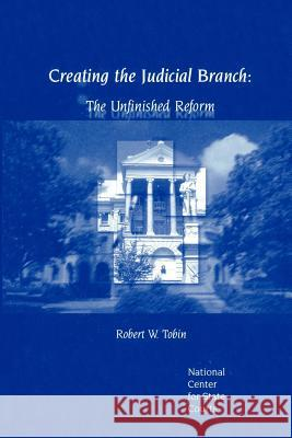 Creating the Judicial Branch: The Unfinished Reform Robert W. Robin 9780595322770