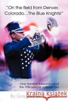 On the Field from Denver, Colorado...the Blue Knights!: One Member's Experience of the 1994 Summer National Tour Gregory M. Kuzma 9780595322787