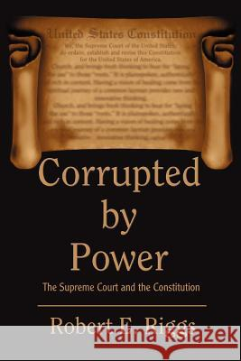 Corrupted by Power: The Supreme Court and the Constitution Robert E. Riggs 9780595325009
